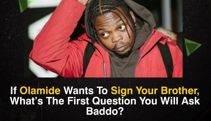 LET's TALK:- If Olamide Wants To Sign Your Brother And You Are Involved – What Will You Ask Baddo?