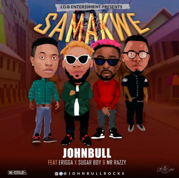 [Music] Johnbull – Samakwe ft Erigga X Sugar Boy X Mr Razzy