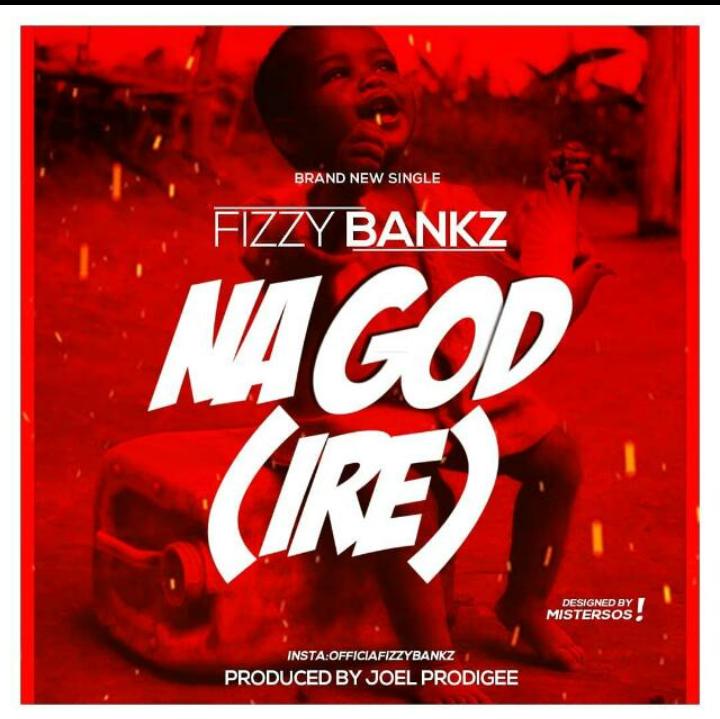 [Music] Fizzy Bankz – Na God (Ire)